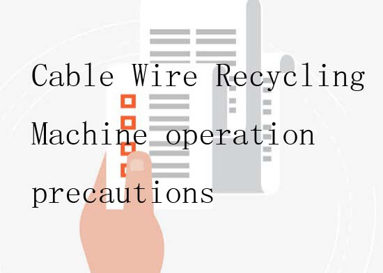 Cable Wire Recycling Machine operation precautions